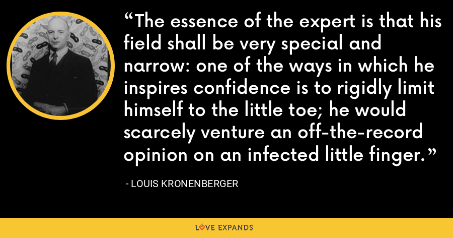 The essence of the expert is that his field shall be very special and narrow: one of the ways in which he inspires confidence is to rigidly limit himself to the little toe; he would scarcely venture an off-the-record opinion on an infected little finger. - Louis Kronenberger