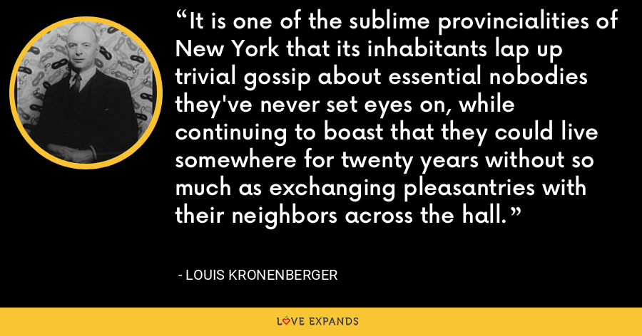 It is one of the sublime provincialities of New York that its inhabitants lap up trivial gossip about essential nobodies they've never set eyes on, while continuing to boast that they could live somewhere for twenty years without so much as exchanging pleasantries with their neighbors across the hall. - Louis Kronenberger