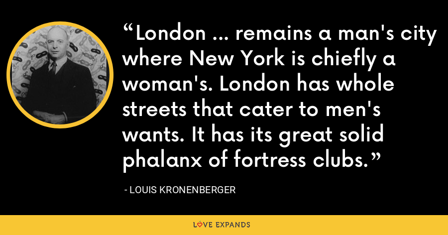 London ... remains a man's city where New York is chiefly a woman's. London has whole streets that cater to men's wants. It has its great solid phalanx of fortress clubs. - Louis Kronenberger