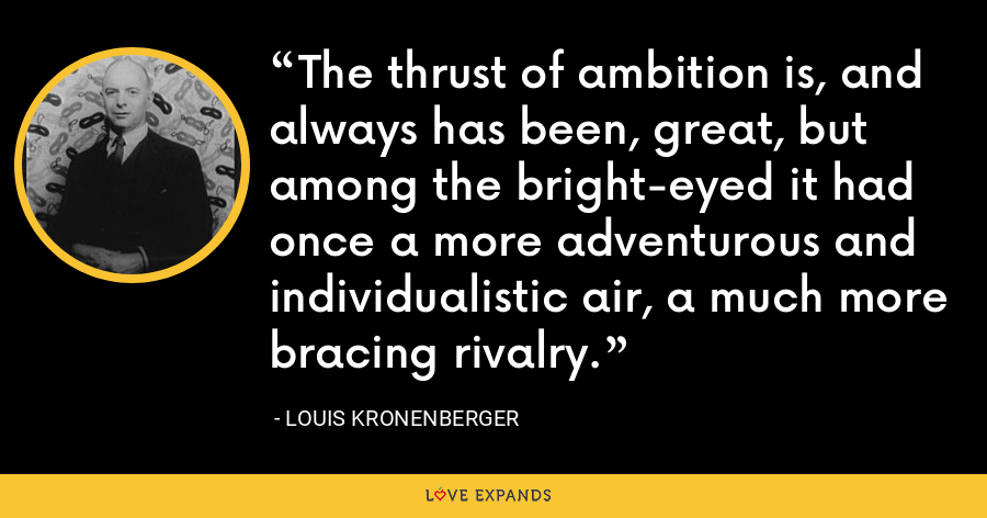 The thrust of ambition is, and always has been, great, but among the bright-eyed it had once a more adventurous and individualistic air, a much more bracing rivalry. - Louis Kronenberger