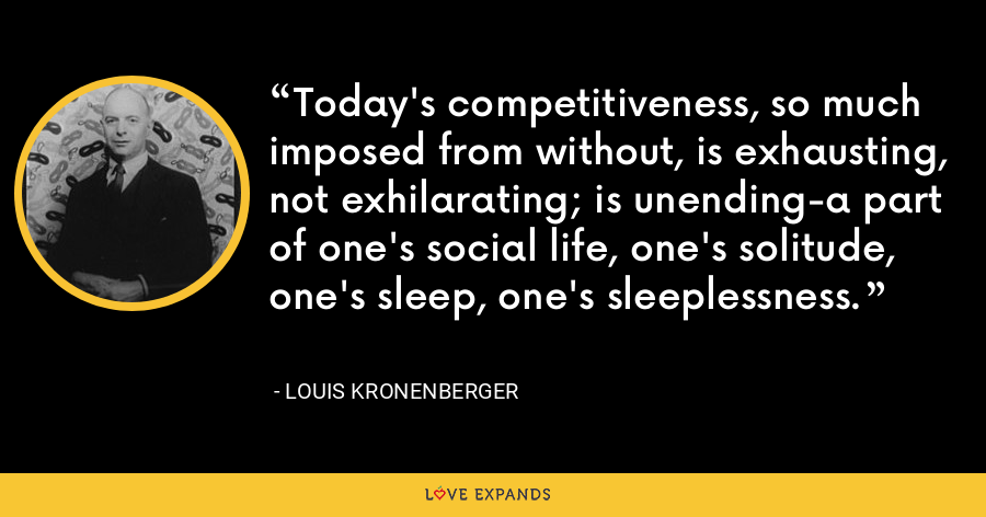Today's competitiveness, so much imposed from without, is exhausting, not exhilarating; is unending-a part of one's social life, one's solitude, one's sleep, one's sleeplessness. - Louis Kronenberger