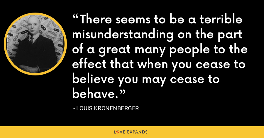 There seems to be a terrible misunderstanding on the part of a great many people to the effect that when you cease to believe you may cease to behave. - Louis Kronenberger
