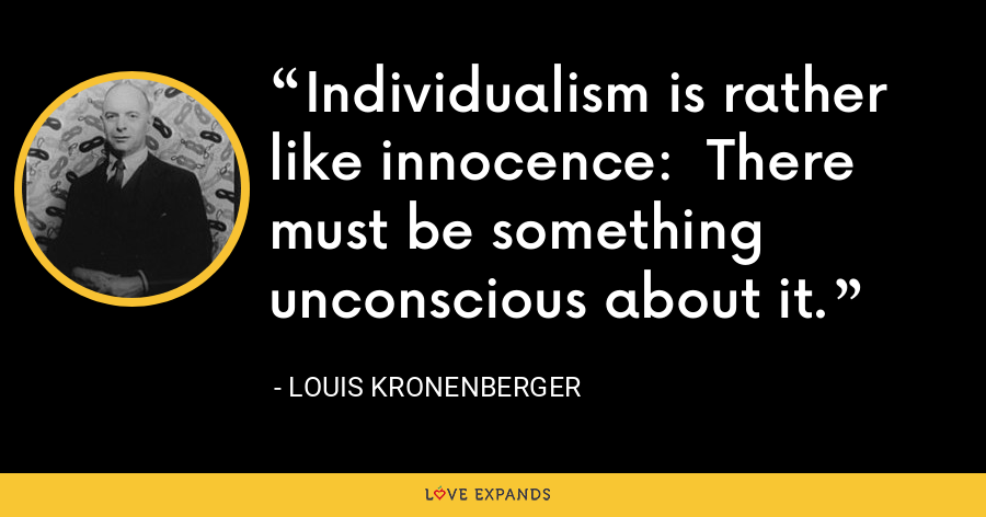 Individualism is rather like innocence:  There must be something unconscious about it. - Louis Kronenberger