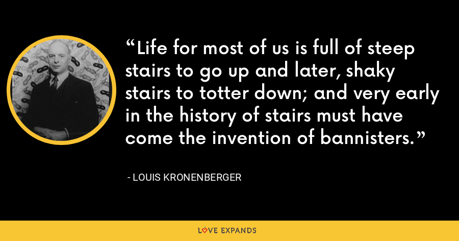 Life for most of us is full of steep stairs to go up and later, shaky stairs to totter down; and very early in the history of stairs must have come the invention of bannisters. - Louis Kronenberger