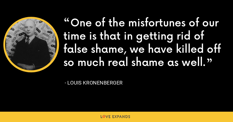 One of the misfortunes of our time is that in getting rid of false shame, we have killed off so much real shame as well. - Louis Kronenberger