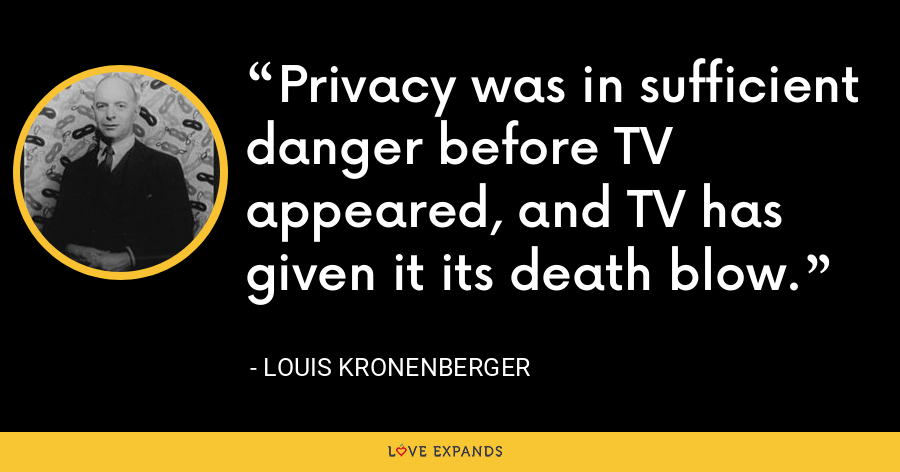 Privacy was in sufficient danger before TV appeared, and TV has given it its death blow. - Louis Kronenberger