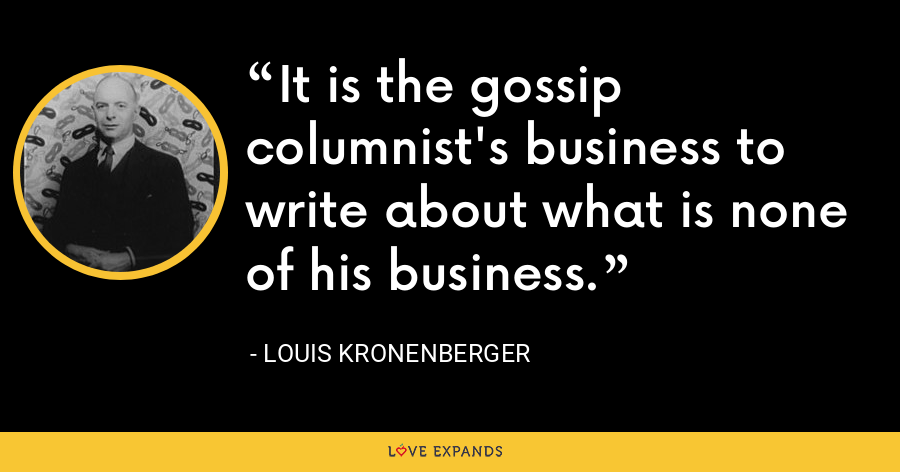 It is the gossip columnist's business to write about what is none of his business. - Louis Kronenberger