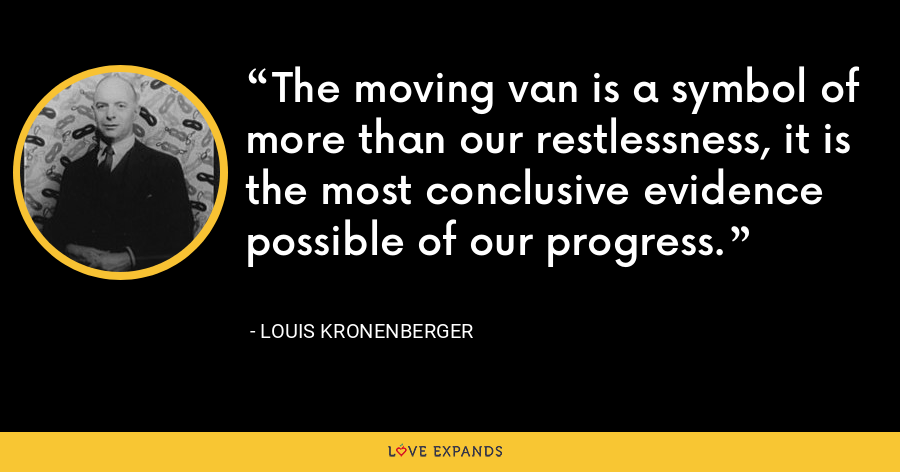 The moving van is a symbol of more than our restlessness, it is the most conclusive evidence possible of our progress. - Louis Kronenberger