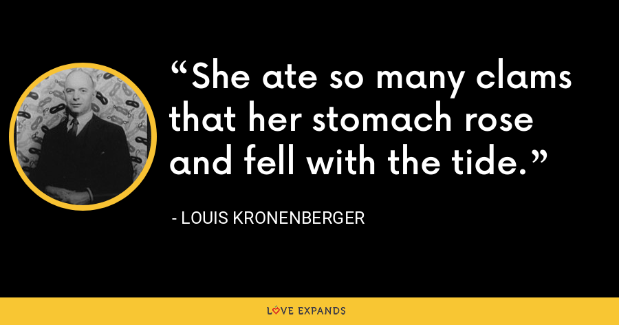She ate so many clams that her stomach rose and fell with the tide. - Louis Kronenberger