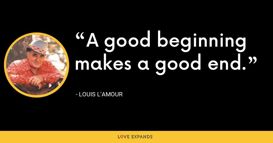 A good beginning makes a good end. - Louis L'Amour