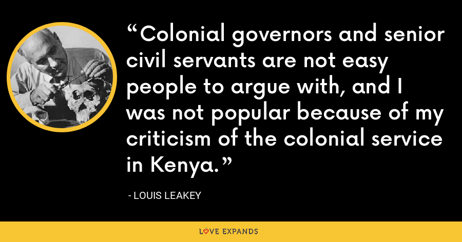Colonial governors and senior civil servants are not easy people to argue with, and I was not popular because of my criticism of the colonial service in Kenya. - Louis Leakey