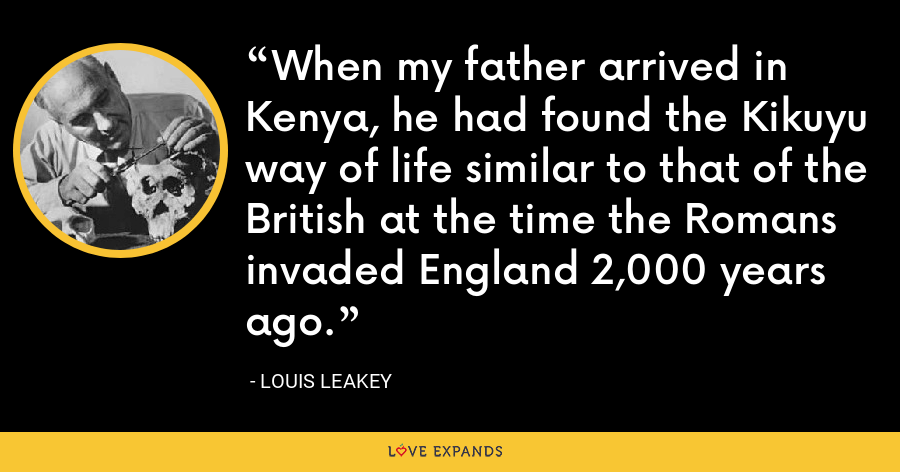 When my father arrived in Kenya, he had found the Kikuyu way of life similar to that of the British at the time the Romans invaded England 2,000 years ago. - Louis Leakey
