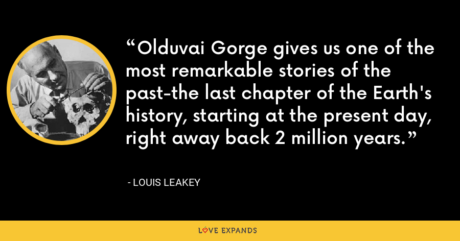 Olduvai Gorge gives us one of the most remarkable stories of the past-the last chapter of the Earth's history, starting at the present day, right away back 2 million years. - Louis Leakey