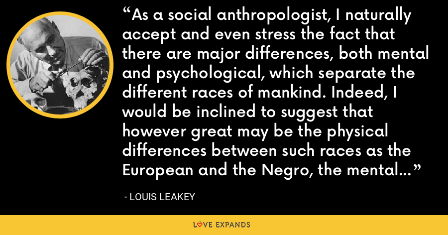 As a social anthropologist, I naturally accept and even stress the fact that there are major differences, both mental and psychological, which separate the different races of mankind. Indeed, I would be inclined to suggest that however great may be the physical differences between such races as the European and the Negro, the mental and psychological differences are greater still. - Louis Leakey