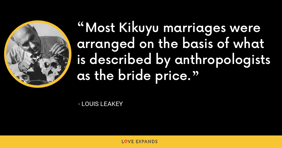 Most Kikuyu marriages were arranged on the basis of what is described by anthropologists as the bride price. - Louis Leakey