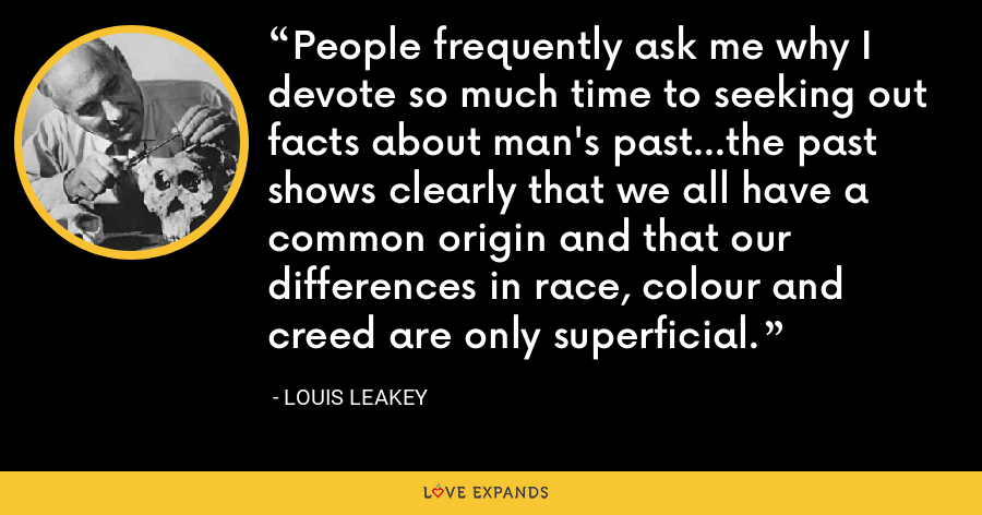 People frequently ask me why I devote so much time to seeking out facts about man's past…the past shows clearly that we all have a common origin and that our differences in race, colour and creed are only superficial. - Louis Leakey