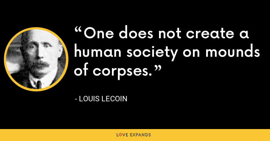 One does not create a human society on mounds of corpses. - Louis Lecoin