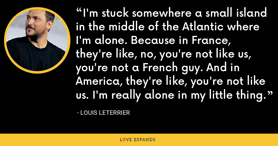 I'm stuck somewhere a small island in the middle of the Atlantic where I'm alone. Because in France, they're like, no, you're not like us, you're not a French guy. And in America, they're like, you're not like us. I'm really alone in my little thing. - Louis Leterrier