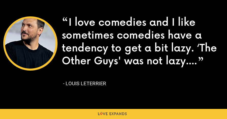 I love comedies and I like sometimes comedies have a tendency to get a bit lazy. 'The Other Guys' was not lazy. - Louis Leterrier