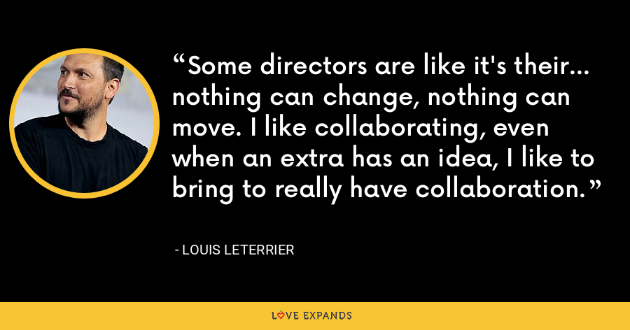 Some directors are like it's their... nothing can change, nothing can move. I like collaborating, even when an extra has an idea, I like to bring to really have collaboration. - Louis Leterrier