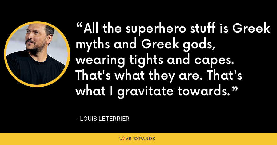 All the superhero stuff is Greek myths and Greek gods, wearing tights and capes. That's what they are. That's what I gravitate towards. - Louis Leterrier