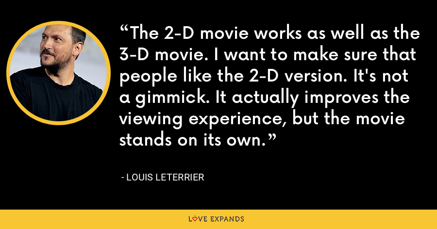 The 2-D movie works as well as the 3-D movie. I want to make sure that people like the 2-D version. It's not a gimmick. It actually improves the viewing experience, but the movie stands on its own. - Louis Leterrier