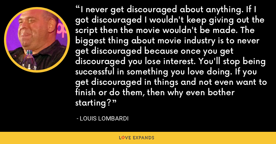I never get discouraged about anything. If I got discouraged I wouldn't keep giving out the script then the movie wouldn't be made. The biggest thing about movie industry is to never get discouraged because once you get discouraged you lose interest. You'll stop being successful in something you love doing. If you get discouraged in things and not even want to finish or do them, then why even bother starting? - Louis Lombardi