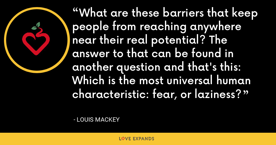 What are these barriers that keep people from reaching anywhere near their real potential? The answer to that can be found in another question and that's this: Which is the most universal human characteristic: fear, or laziness? - Louis Mackey
