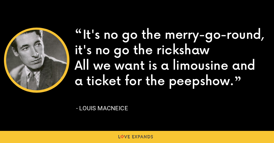 It's no go the merry-go-round, it's no go the rickshawAll we want is a limousine and a ticket for the peepshow. - Louis MacNeice