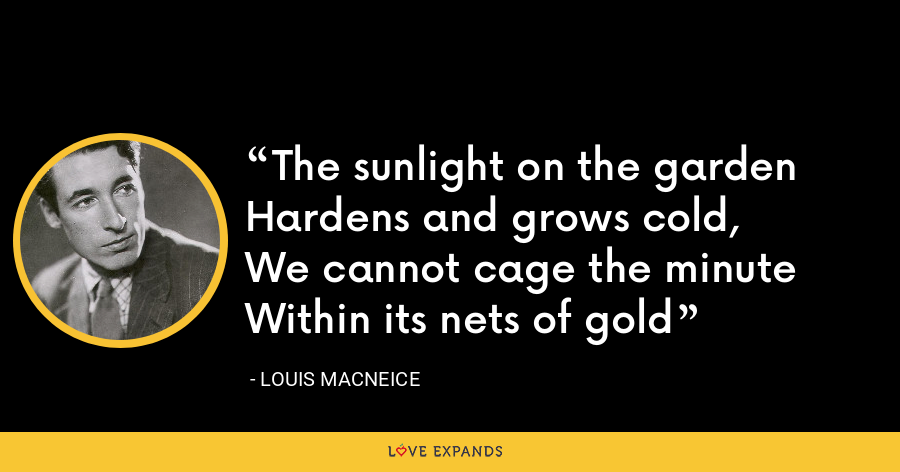 The sunlight on the gardenHardens and grows cold,We cannot cage the minuteWithin its nets of gold - Louis MacNeice