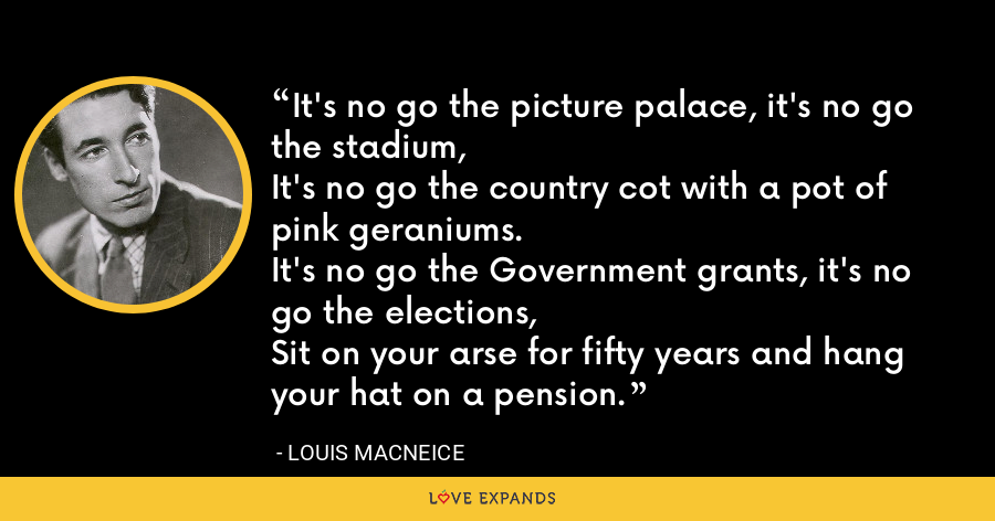 It's no go the picture palace, it's no go the stadium, It's no go the country cot with a pot of pink geraniums. It's no go the Government grants, it's no go the elections, Sit on your arse for fifty years and hang your hat on a pension. - Louis MacNeice
