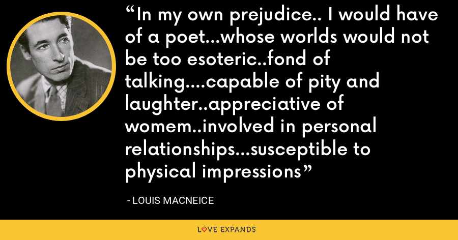In my own prejudice.. I would have of a poet...whose worlds would not be too esoteric..fond of talking....capable of pity and laughter..appreciative of womem..involved in personal relationships...susceptible to physical impressions - Louis MacNeice