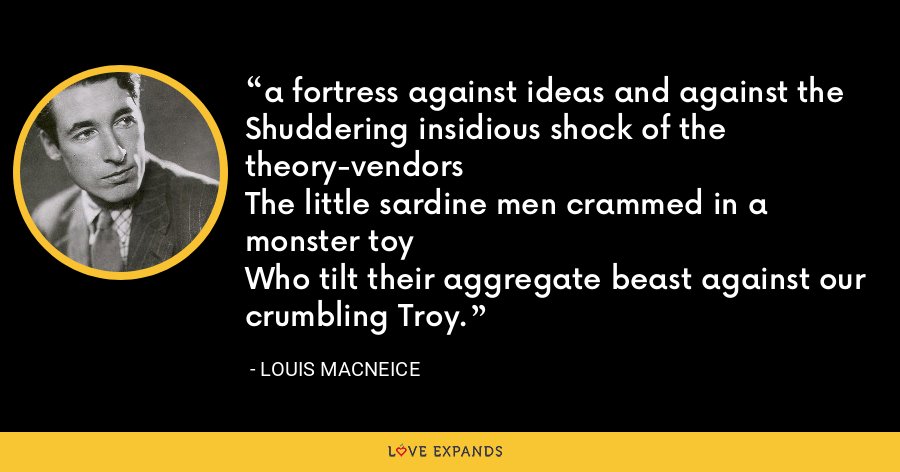 a fortress against ideas and against theShuddering insidious shock of the theory-vendorsThe little sardine men crammed in a monster toyWho tilt their aggregate beast against our crumbling Troy. - Louis MacNeice