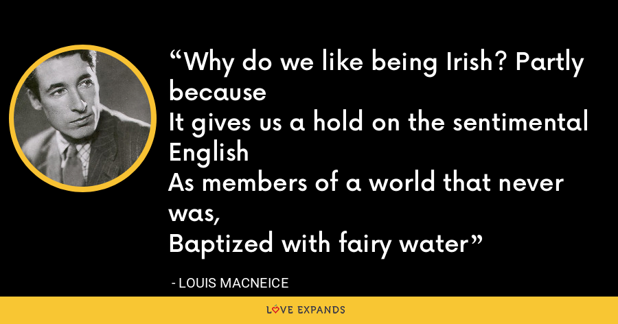 Why do we like being Irish? Partly becauseIt gives us a hold on the sentimental EnglishAs members of a world that never was,Baptized with fairy water - Louis MacNeice