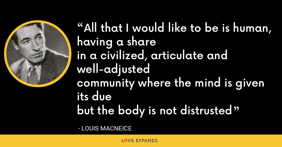 All that I would like to be is human, having a sharein a civilized, articulate and well-adjustedcommunity where the mind is given its duebut the body is not distrusted - Louis MacNeice