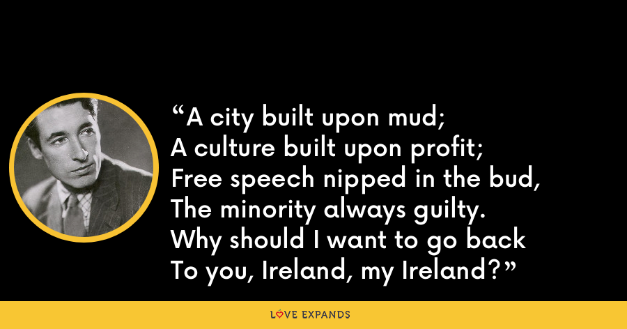 A city built upon mud;A culture built upon profit;Free speech nipped in the bud,The minority always guilty.Why should I want to go backTo you, Ireland, my Ireland? - Louis MacNeice