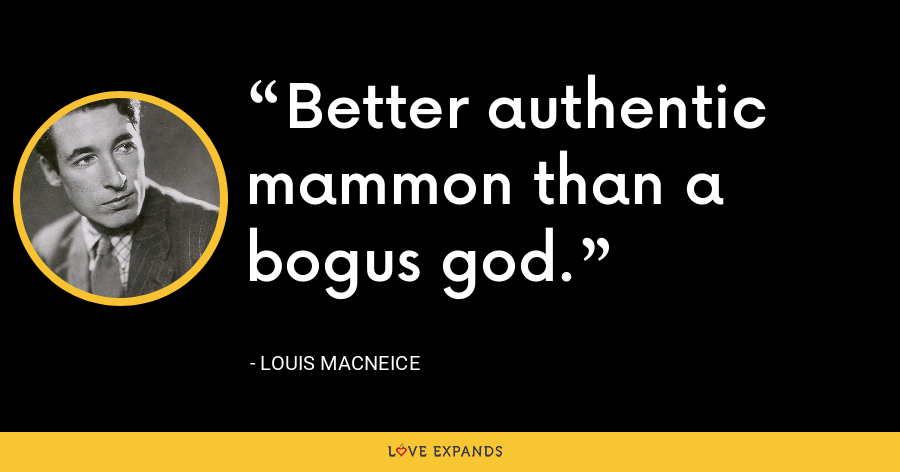 Better authentic mammon than a bogus god. - Louis MacNeice