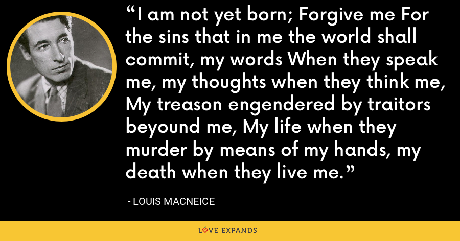 I am not yet born; Forgive me For the sins that in me the world shall commit, my words When they speak me, my thoughts when they think me, My treason engendered by traitors beyound me, My life when they murder by means of my hands, my death when they live me. - Louis MacNeice