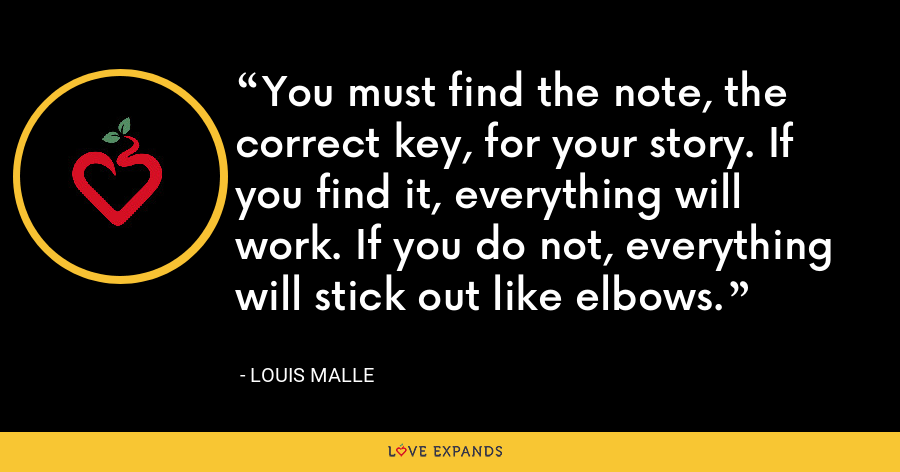 You must find the note, the correct key, for your story. If you find it, everything will work. If you do not, everything will stick out like elbows. - Louis Malle