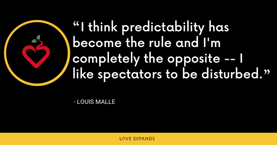 I think predictability has become the rule and I'm completely the opposite -- I like spectators to be disturbed. - Louis Malle