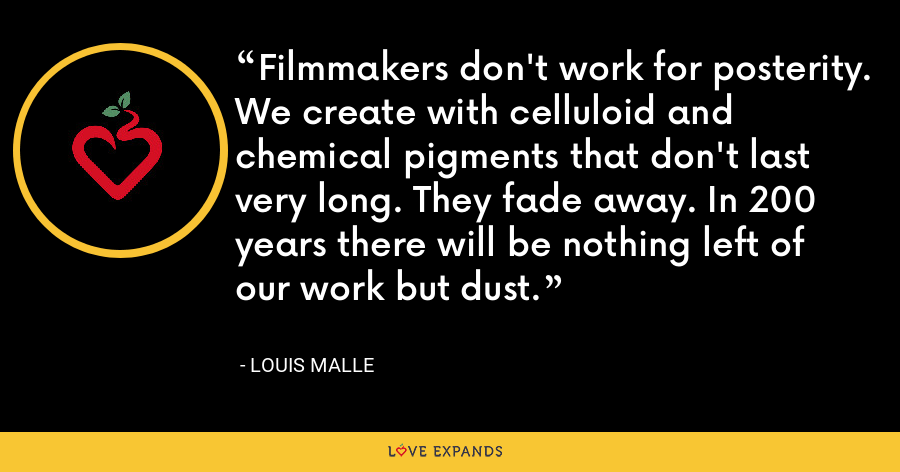 Filmmakers don't work for posterity. We create with celluloid and chemical pigments that don't last very long. They fade away. In 200 years there will be nothing left of our work but dust. - Louis Malle