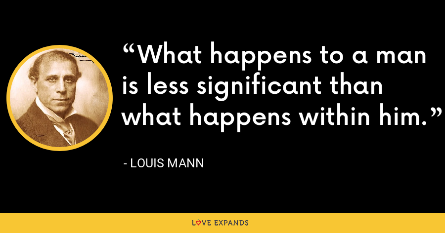 What happens to a man is less significant than what happens within him. - Louis Mann