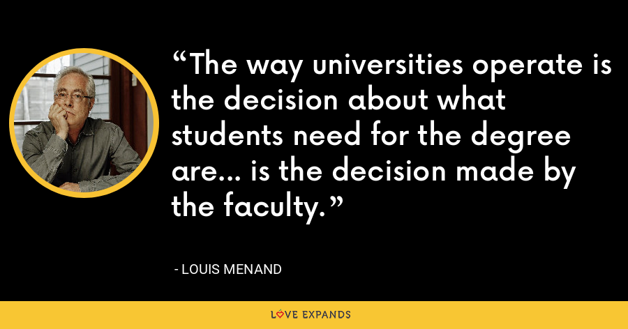 The way universities operate is the decision about what students need for the degree are... is the decision made by the faculty. - Louis Menand