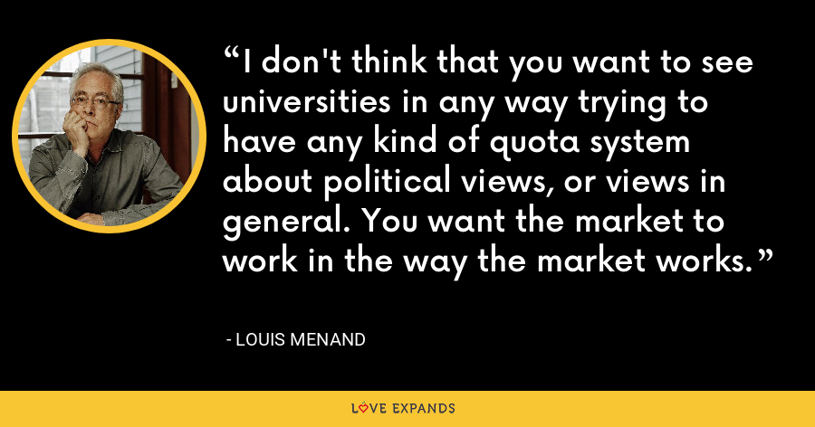 I don't think that you want to see universities in any way trying to have any kind of quota system about political views, or views in general. You want the market to work in the way the market works. - Louis Menand