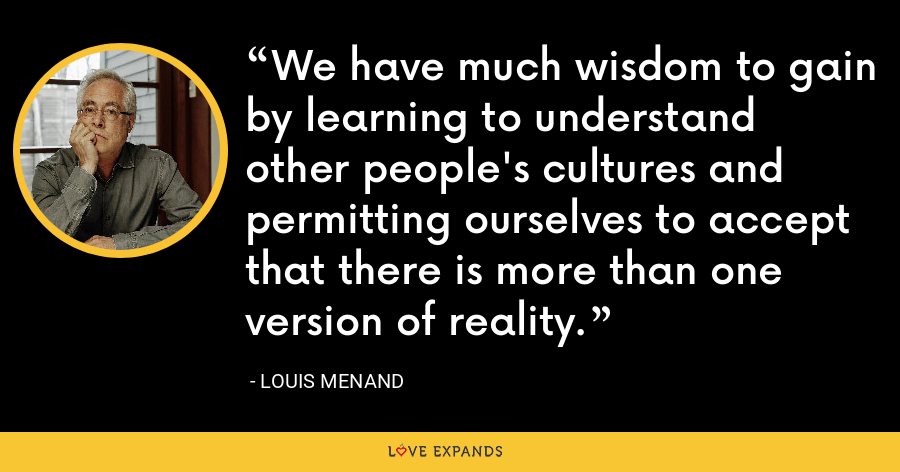 We have much wisdom to gain by learning to understand other people's cultures and permitting ourselves to accept that there is more than one version of reality. - Louis Menand
