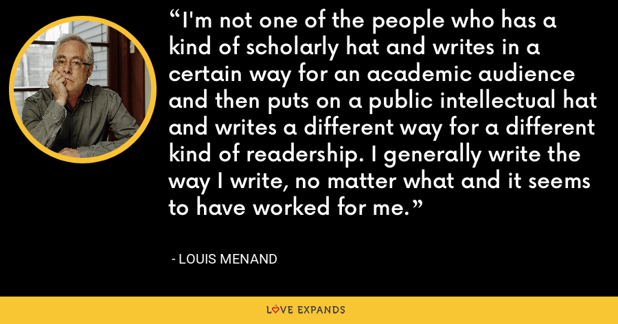 I'm not one of the people who has a kind of scholarly hat and writes in a certain way for an academic audience and then puts on a public intellectual hat and writes a different way for a different kind of readership. I generally write the way I write, no matter what and it seems to have worked for me. - Louis Menand