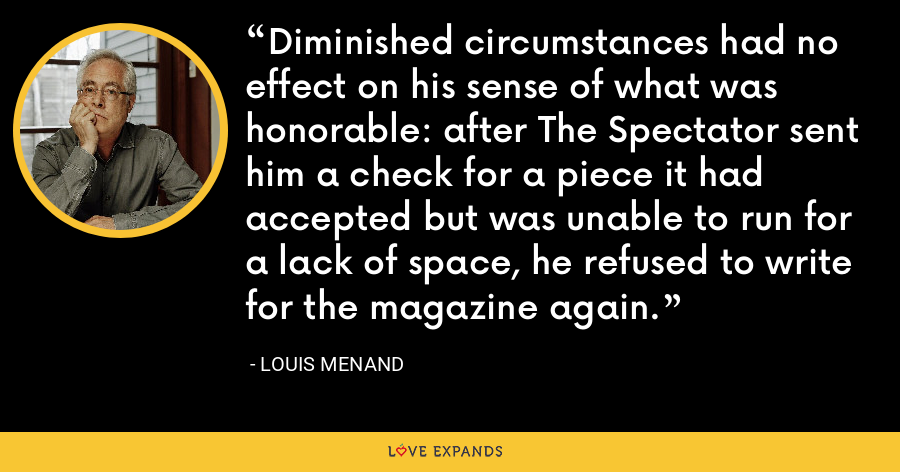 Diminished circumstances had no effect on his sense of what was honorable: after The Spectator sent him a check for a piece it had accepted but was unable to run for a lack of space, he refused to write for the magazine again. - Louis Menand
