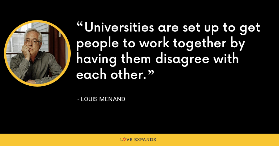 Universities are set up to get people to work together by having them disagree with each other. - Louis Menand