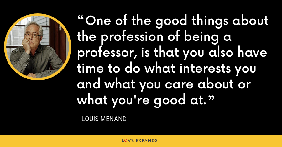 One of the good things about the profession of being a professor, is that you also have time to do what interests you and what you care about or what you're good at. - Louis Menand