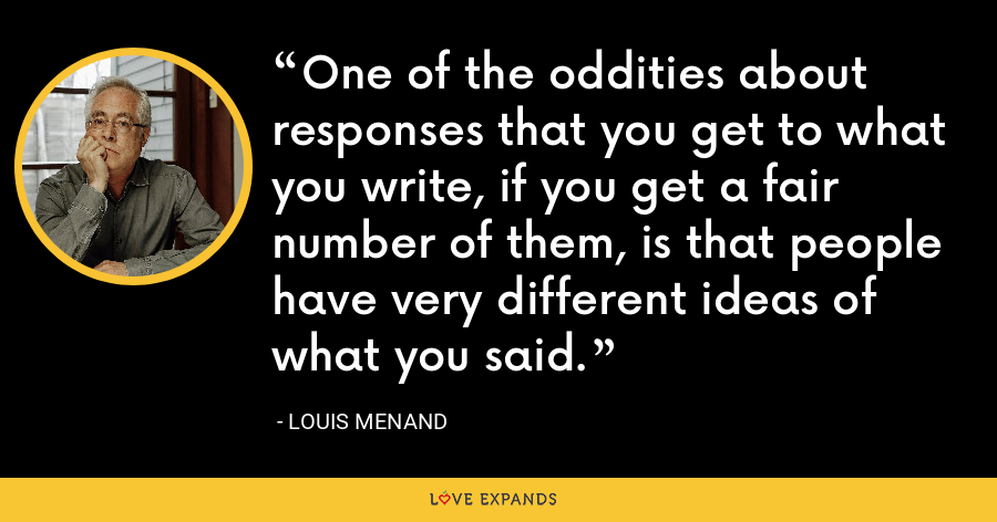 One of the oddities about responses that you get to what you write, if you get a fair number of them, is that people have very different ideas of what you said. - Louis Menand